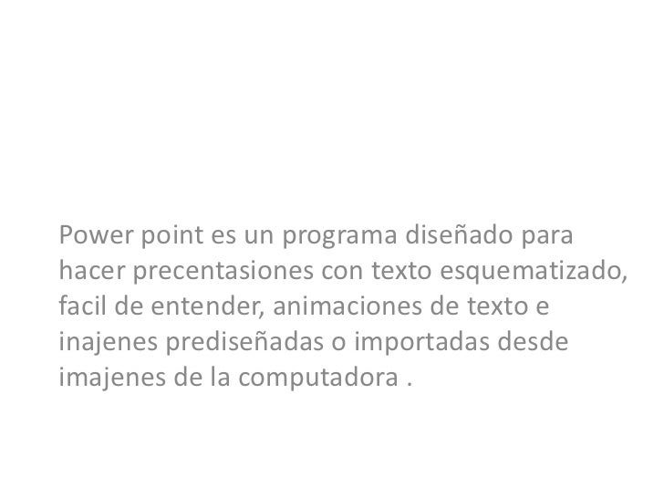 Power point es un programa diseñado parahacer precentasiones con texto esquematizado,facil de entender, animaciones de tex...
