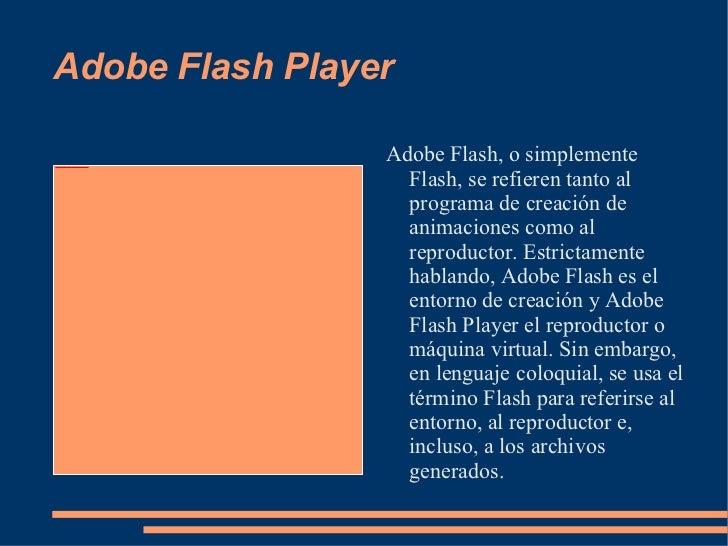 Adobe Flash Player <ul><li>Adobe Flash, o simplemente Flash, se refieren tanto al programa de creación de animaciones como...