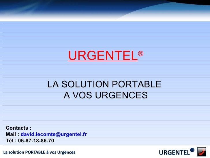 URGENTEL ® LA SOLUTION PORTABLE  A VOS URGENCES Contacts :  Mail :  [email_address] Tél : 06-87-18-86-70