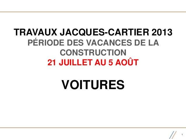 TRAVAUX JACQUES-CARTIER 2013 PÉRIODE DES VACANCES DE LA CONSTRUCTION 21 JUILLET AU 5 AOÛT VOITURES 1