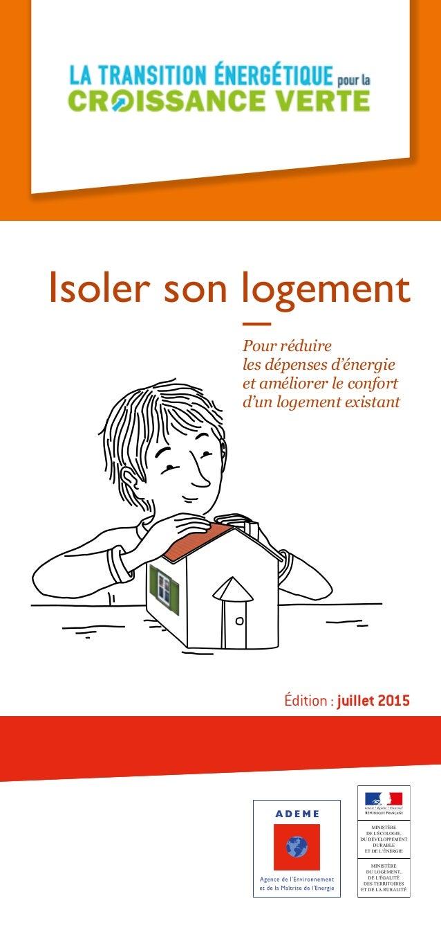 Pour réduire les dépenses d'énergie et améliorer le confort d'un logement existant Isoler son logement Édition: juillet 2...