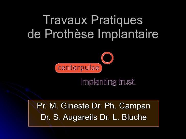 Travaux Pratiques de Prothèse Implantaire Pr. M. Gineste Dr. Ph. Campan Dr. S. Augareils Dr. L. Bluche