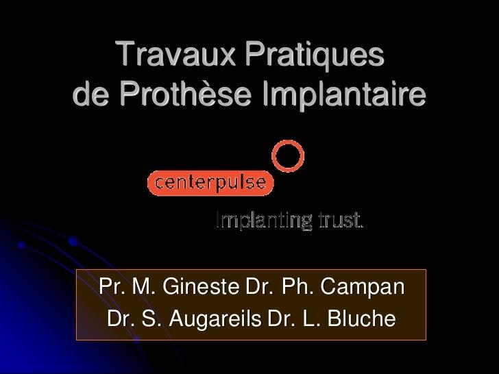 Travaux Pratiquesde Prothèse Implantaire Pr. M. Gineste Dr. Ph. Campan  Dr. S. Augareils Dr. L. Bluche
