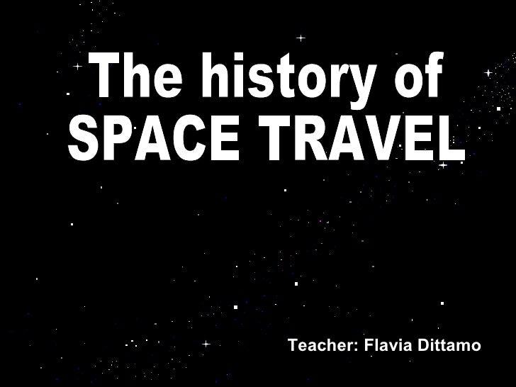 Teacher: Flavia Dittamo The history of SPACE TRAVEL Teacher: Flavia Dittamo