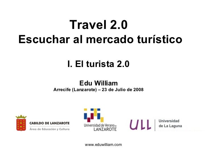 Travel 2.0   Escuchar al mercado turístico I. El turista 2.0 Edu William Arrecife (Lanzarote) – 23 de Julio de 2008
