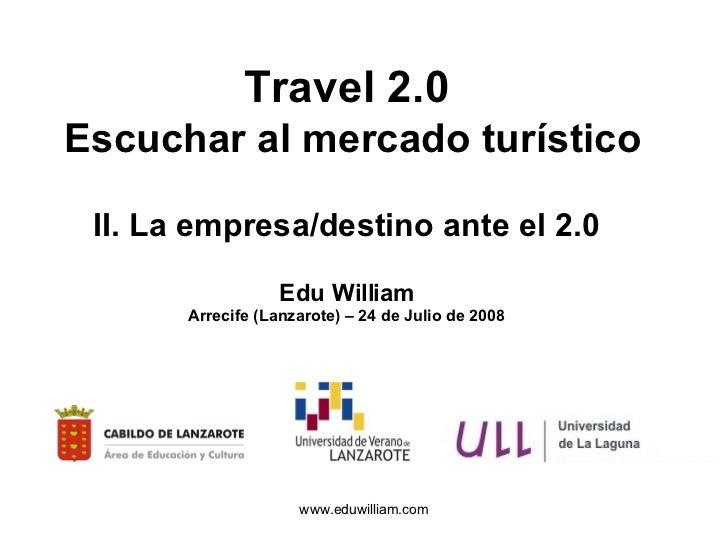 Travel 2.0   Escuchar al mercado turístico II. La empresa/destino ante el 2.0 Edu William Arrecife (Lanzarote) – 24 de Jul...