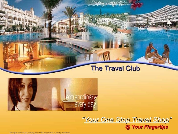 """"""" Your One Stop Travel Shop """" @ Your Fingertips The Travel Club All rights reserved and copying any of this presentation i..."""