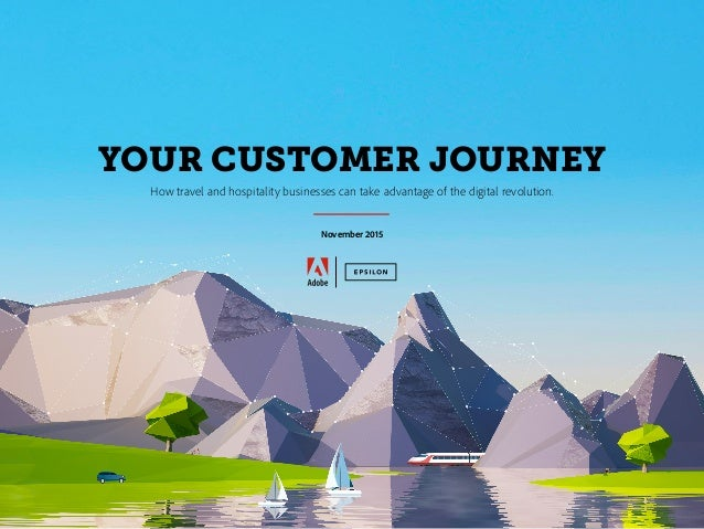 YOUR CUSTOMER JOURNEY How travel and hospitality businesses can take advantage of the digital revolution. November 2015