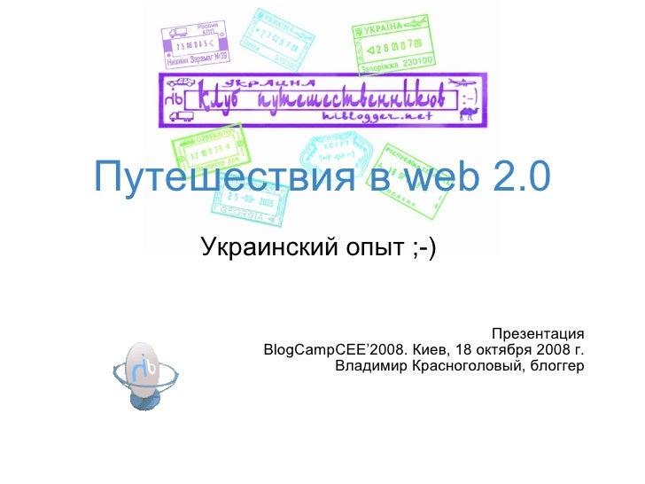 Путешествия в web 2.0 Украинский опыт ;-) Презентация BlogCampCEE'2008.  Киев ,  18   октября  2008 г. Владимир Красноголо...
