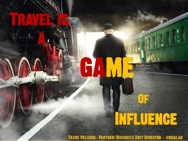 Travel is a game Of Influence Tasos Veliadis– Partner/Business Unit Director - socialab