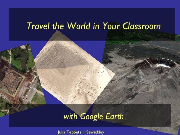 Travel the World in Your Classroom with Google Earth Julia Tebbets ~ Sewickley Academy