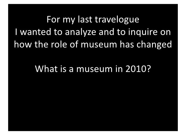 Formylasttravelogue Iwantedtoanalyzeandtoinquireon howtheroleofmuseumhaschanged      Whatisamuseum...
