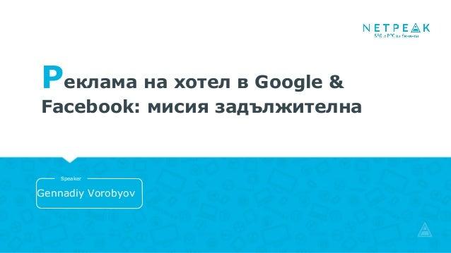 Реклама на хотел в Google & Facebook: мисия задължителна Gennadiy Vorobyov Speaker