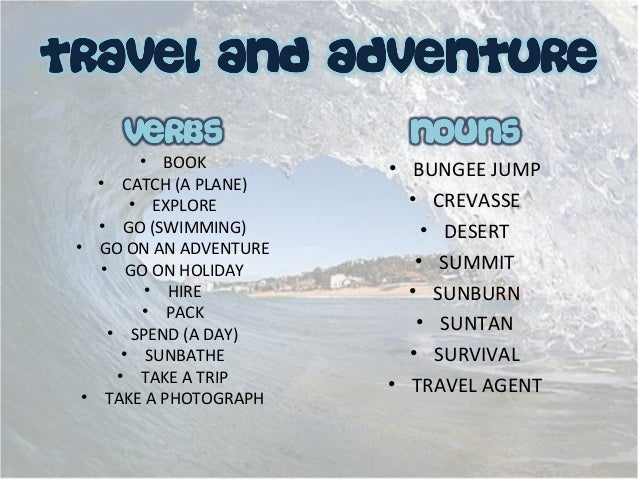 • BOOK • CATCH (A PLANE) • EXPLORE • GO (SWIMMING) • GO ON AN ADVENTURE • GO ON HOLIDAY • HIRE • PACK • SPEND (A DAY) • SU...