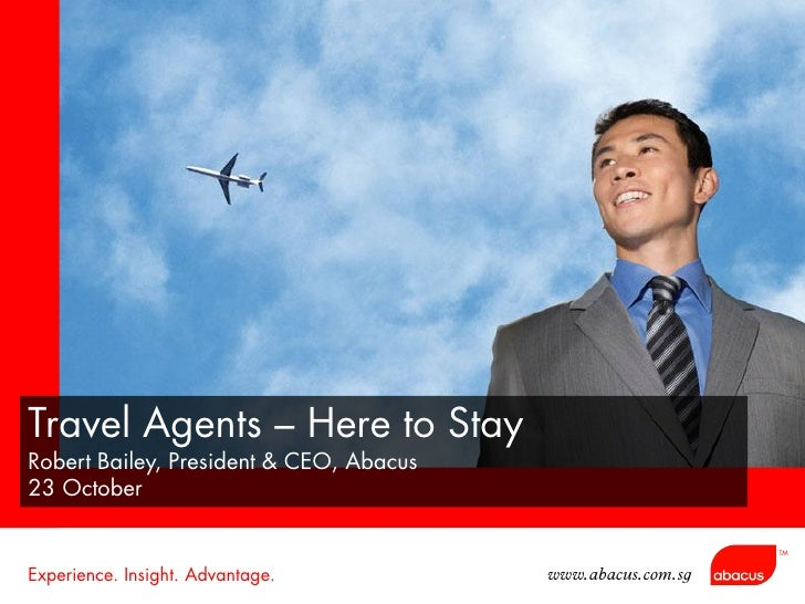 Travel Agents – Here to Stay Robert Bailey, President & CEO, Abacus 23 October                                            ...
