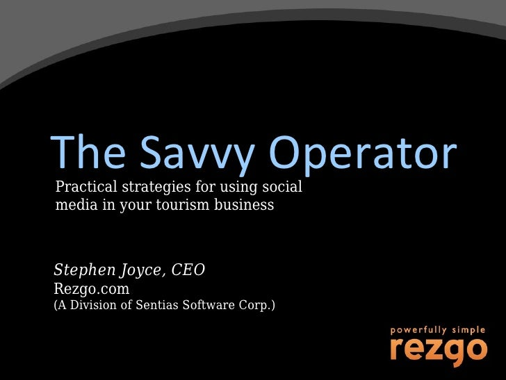 The Savvy Operator Practical strategies for using social media in your tourism business Stephen Joyce, CEO Rezgo.com (A Di...