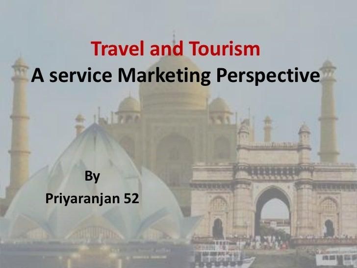 Travel and TourismA service Marketing Perspective       By Priyaranjan 52