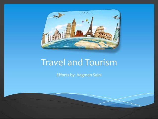 Travel and Tourism Efforts by: Aagman Saini