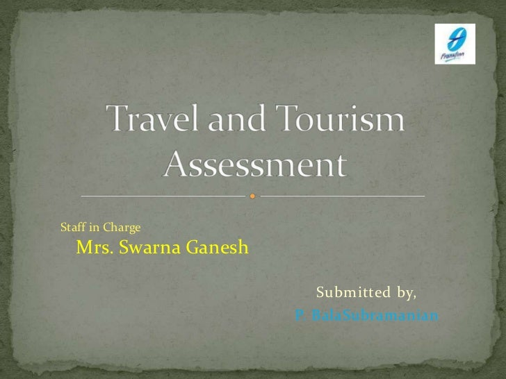 Submitted by,<br />P. BalaSubramanian<br />Travel and Tourism Assessment<br />Staff in Charge<br />Mrs.SwarnaGanesh<br />