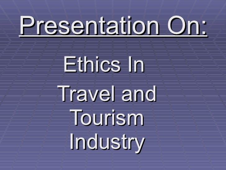 Presentation On: Ethics In  Travel and Tourism Industry
