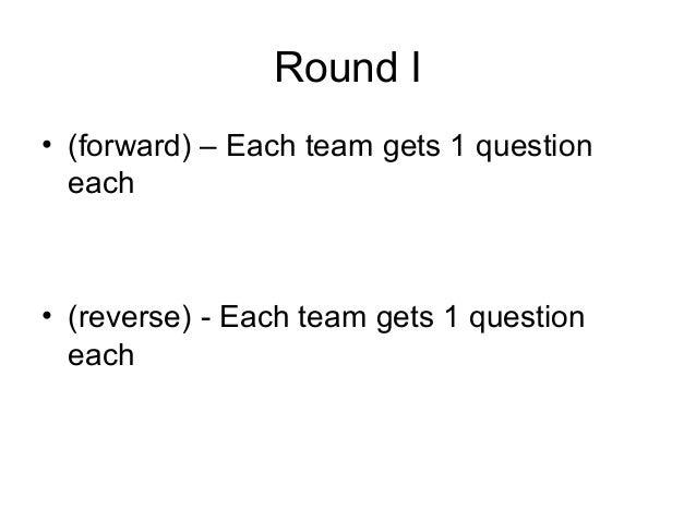 Round I• (forward) – Each team gets 1 question  each• (reverse) - Each team gets 1 question  each