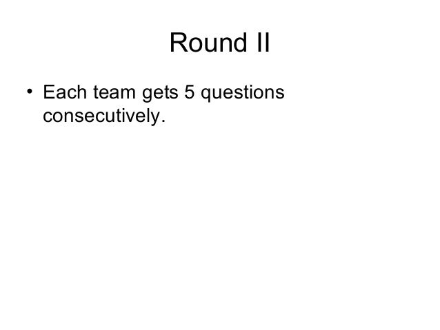 Round II• Each team gets 5 questions  consecutively.