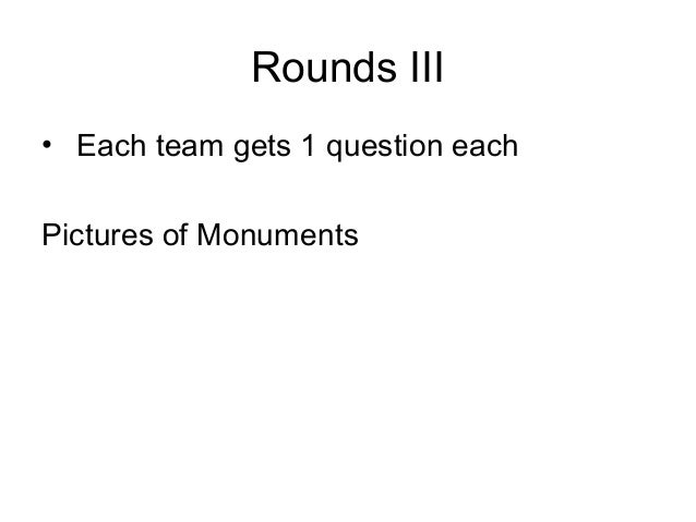 Rounds III• Each team gets 1 question eachPictures of Monuments