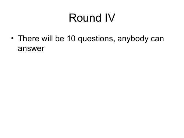 Round IV• There will be 10 questions, anybody can  answer