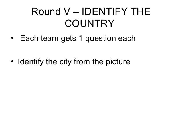 Round V – IDENTIFY THE            COUNTRY• Each team gets 1 question each• Identify the city from the picture