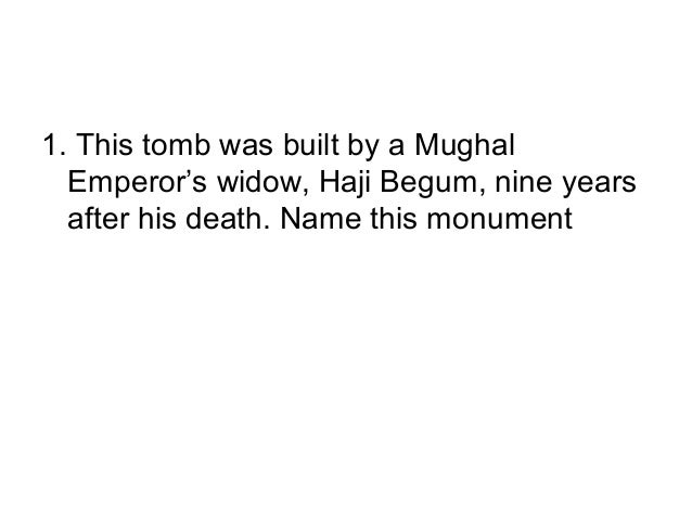 1. This tomb was built by a Mughal  Emperor's widow, Haji Begum, nine years  after his death. Name this monument
