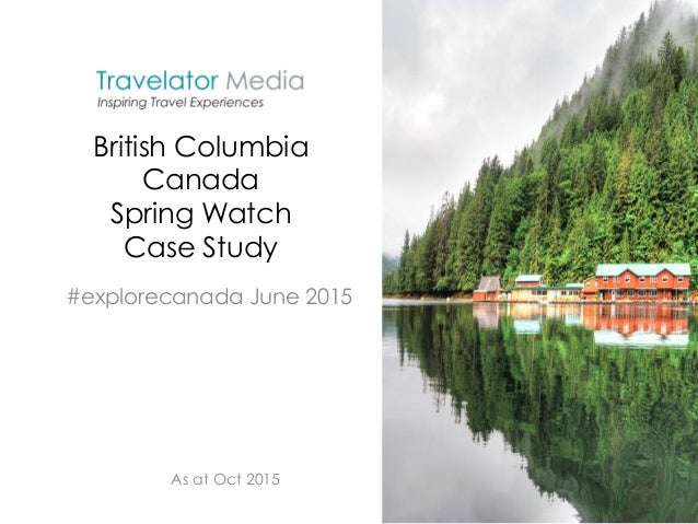 British Columbia Canada Spring Watch Case Study #explorecanada June 2015 As at Oct 2015