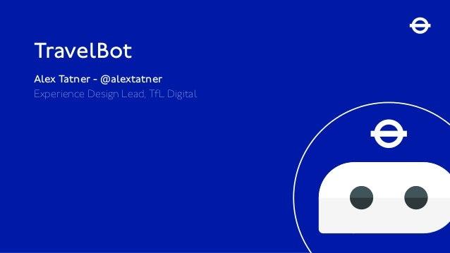 TravelBot Alex Tatner - @alextatner Experience Design Lead, TfL Digital