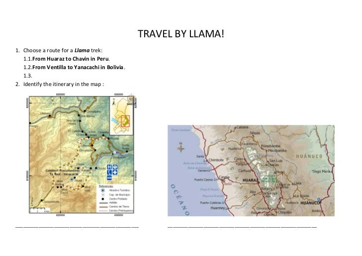 TRAVEL BY LLAMA!1. Choose a route for a Llama trek:   1.1.From Huaraz to Chavin in Peru.   1.2.From Ventilla to Yanacachi ...