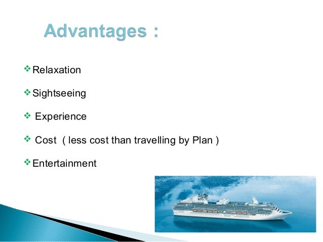 advantages and disadvantages of travelling by ship You probably won't be a member of the crew if you work on a cruise ship  you  have the opportunity to travel and get paid -- sometimes to tourist destinations to .