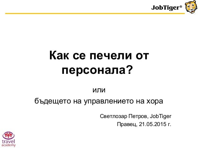 Как се печели от персонала? или бъдещето на управлението на хора Светлозар Петров, JobTiger Правец, 21.05.2015 г.