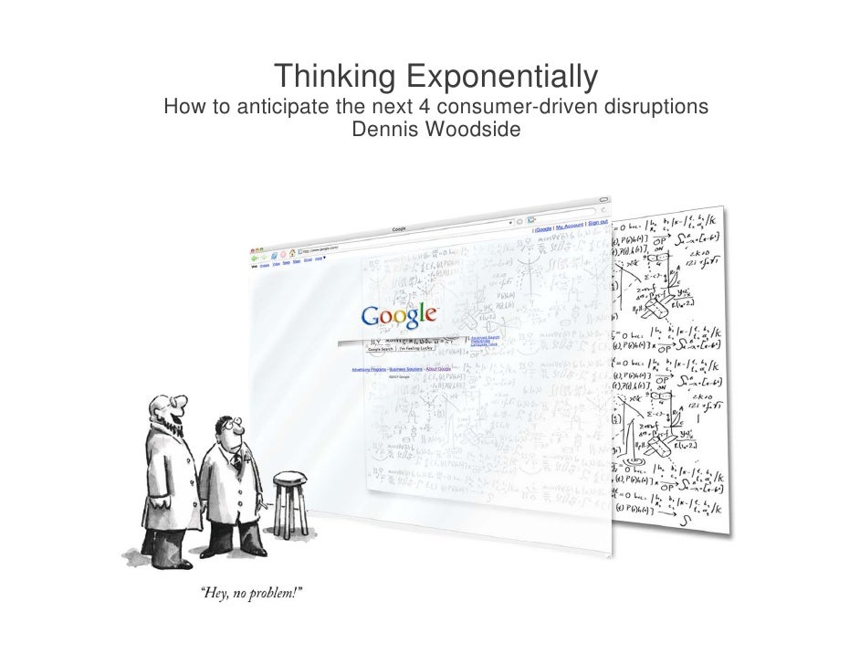 Thinking Exponentially How to anticipate the next 4 consumer-driven disruptions                     Dennis W d id         ...
