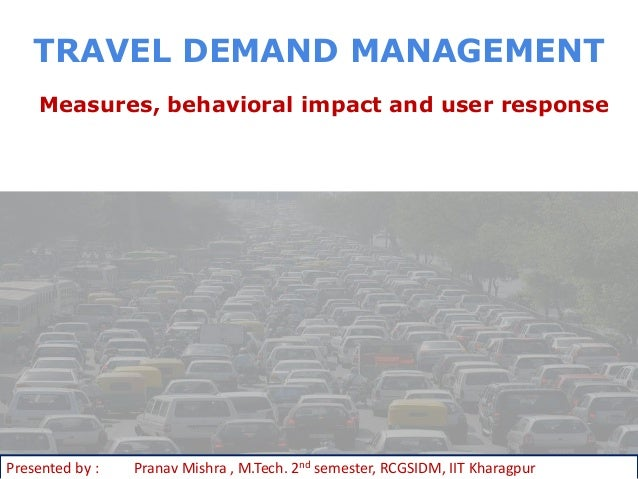 TRAVEL DEMAND MANAGEMENT    Measures, behavioral impact and user responsePresented by :   Pranav Mishra , M.Tech. 2nd seme...