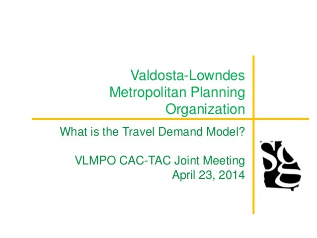 Valdosta-Lowndes Metropolitan Planning Organization What is the Travel Demand Model? VLMPO CAC-TAC Joint Meeting April 23,...