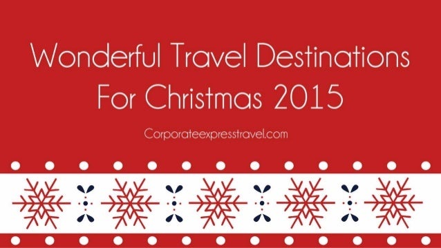 Wonderful Travel Destinations For Christmas 2015 www.corporateexpresstravel.com