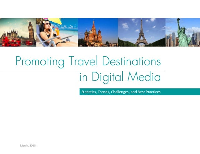 Promoting Travel Destinations in Digital Media March, 2015  Statistics, Trends, Challenges, and Best Practices