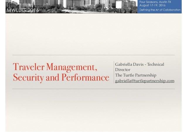 Traveler Management, Security and Performance Gabriella Davis - Technical Director The Turtle Partnership gabriella@turtle...