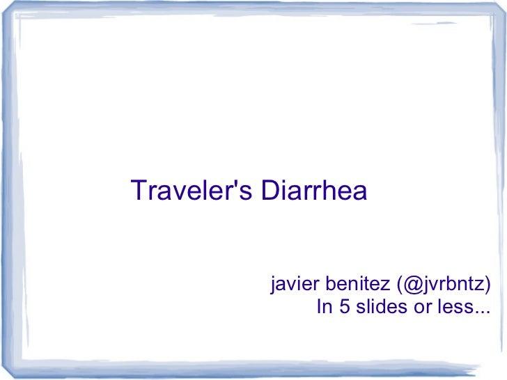 Travelers Diarrhea           javier benitez (@jvrbntz)                 In 5 slides or less...