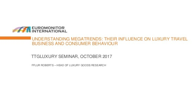 UNDERSTANDING MEGATRENDS: THEIR INFLUENCE ON LUXURY TRAVEL BUSINESS AND CONSUMER BEHAVIOUR TTGLUXURY SEMINAR, OCTOBER 2017...