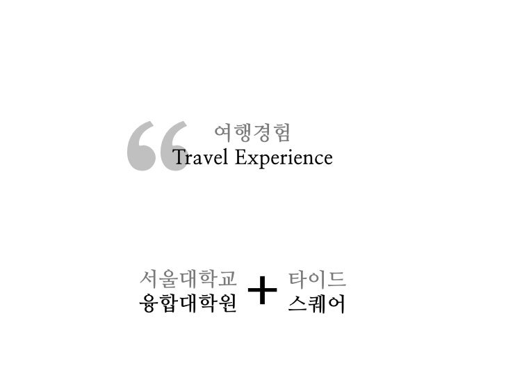 """""""     여행경험 Travel Experience서울대학교융합대학원   +    타이드             스퀘어"""