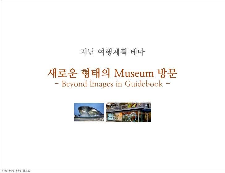 지난 여행계획 테마                     새로운 형태의 Museum 방문                     - Beyond Images in Guidebook -11년 10월 14일 금요일