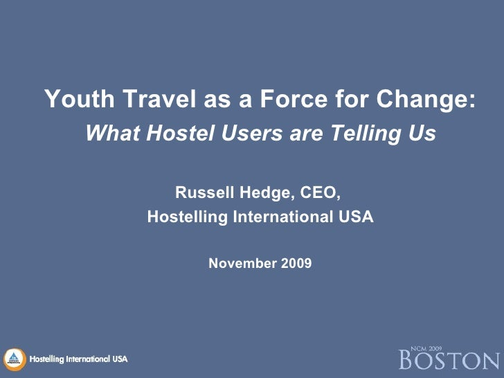 <ul><li>Youth Travel as a Force for Change: </li></ul><ul><li>What Hostel Users are Telling Us </li></ul><ul><li>Russell H...