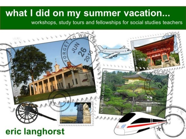 what I did on my summer vacation. .. workshops,  study tours and fellowships for social studies teachers  eric langhorst
