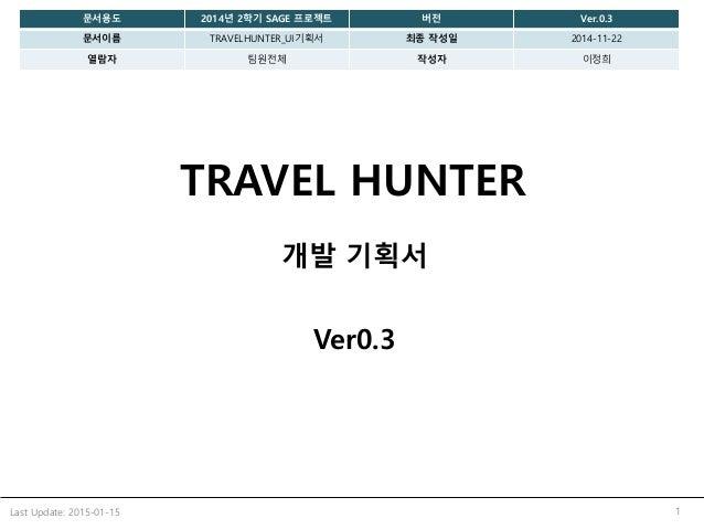 TRAVEL HUNTER 개발 기획서 Ver0.3 1Last Update: 2015-01-15 문서용도 2014년 2학기 SAGE 프로젝트 버전 Ver.0.3 문서이름 TRAVELHUNTER_UI기획서 최종 작성일 20...