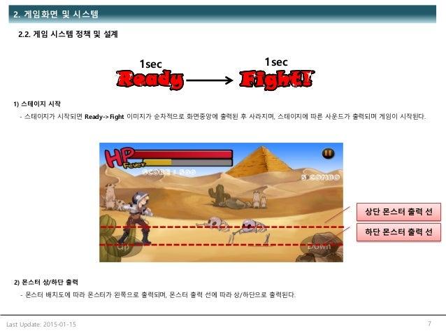 Last Update: 2015-01-15 7 2. 게임화면 및 시스템 2.2. 게임 시스템 정책 및 설계 1) 스테이지 시작 - 스테이지가 시작되면 Ready->Fight 이미지가 순차적으로 화면중앙에 출력된 후 사라...