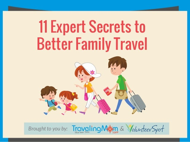Brought to you by: & 11 Expert Secrets to Better Family Travel